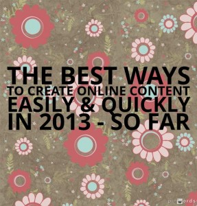 The Best Ways To Create Online Content Easily & Quickly In 2013 – So Far