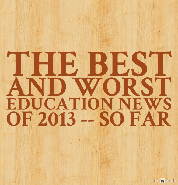 The Best And Worst Education News In >> Best And Worst Education News Of 2013 So Far Larry Ferlazzo S