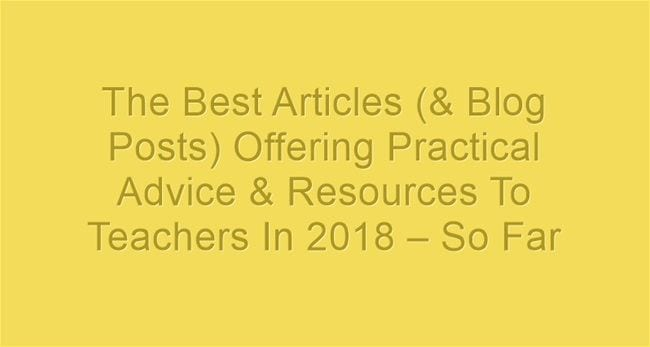 The Best Articles (& Blog Posts) Offering Practical Advice & Resources To Teachers In 2018 – So Far