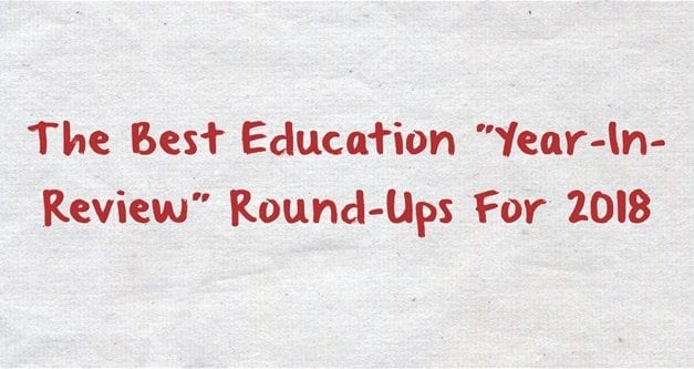 "The Best Education ""Year-In-Review"" Round-Ups For 2018"