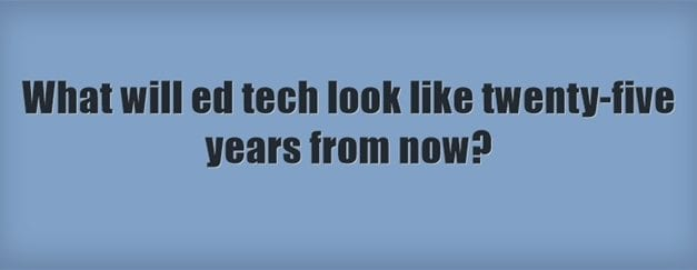 """""""What Will Ed Tech Look Like Twenty-Five Years From Now?"""""""