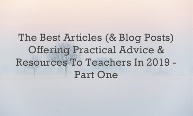 The Best Articles (& Blog Posts) Offering Practical Advice & Resources To Teachers In 2019 – Part One