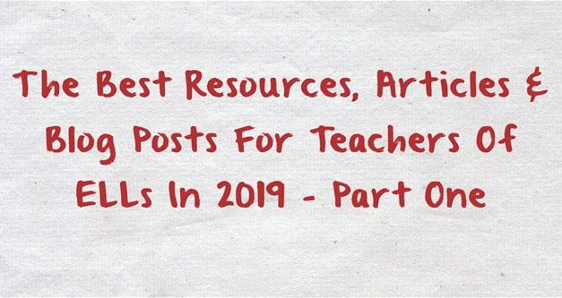 The Best Resources, Articles & Blog Posts For Teachers Of ELLs In 2019 – Part One