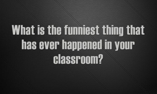 """What Is the Funniest Thing That Has Ever Happened in Your Classroom?"""
