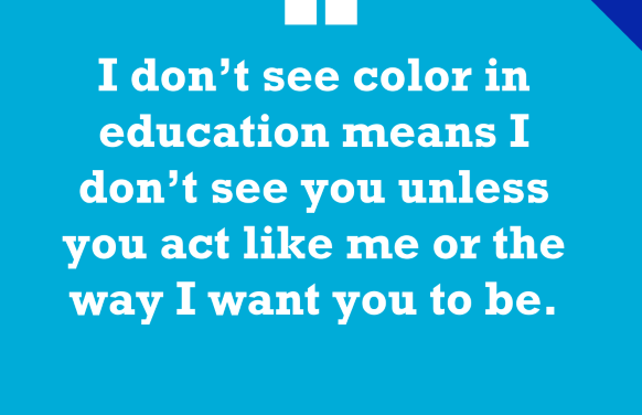 'I Don't See Color in Education Means I Don't See You Unless You Act Like Me'