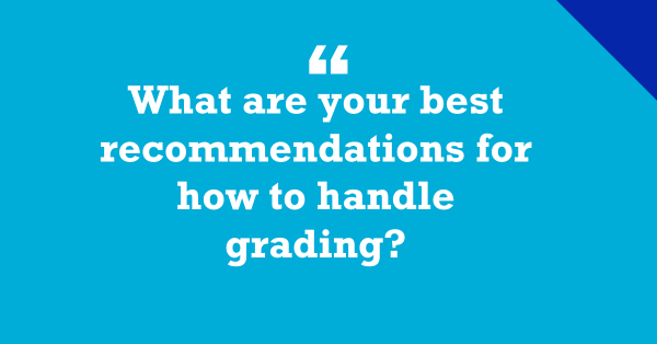 """""""What Are Your Best Recommendations for How to Handle Grading?"""""""