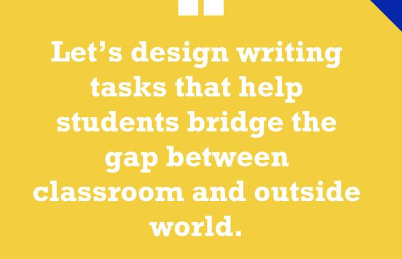 'Design Writing Tasks That Bridge the Gap Between Classroom & Outside World'