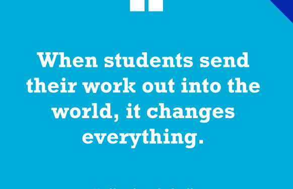 """""""'When Students Send Their Work Out Into the World, It Changes Everything'"""""""