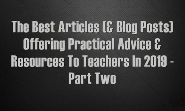 The Best Articles (& Blog Posts) Offering Practical Advice & Resources To Teachers In 2019 – Part Two