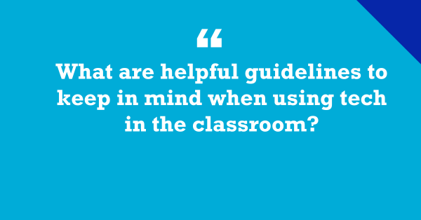 """""""What Guidelines Should We Apply When Using Tech in the Classroom?"""""""