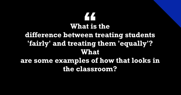 """""""What Is the Difference Between Treating Students 'Fairly' & 'Equally'?"""""""