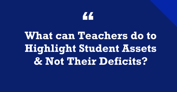 """""""What Can Teachers Do to Highlight Student Assets & Not Their Deficits?"""""""