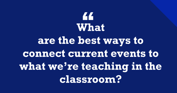 How Can We Connect Current Events To What We're Teaching In The Classroom?""